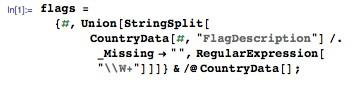 """In[1]:= flags={#, Union[StringSplit[CountryData[#,""""FlagDescription""""] /. _Missing->"""""""",RegularExpression[""""\\W+""""]]]}&/@ CountryData[];"""