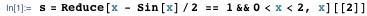 s = Reduce[x - Sin[x]/2 == 1 && 0 < x < 2, x][[2]]