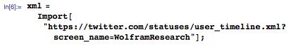 "xml=Import[""https://twitter.com/statuses/user_timeline.xml?screen_name=WolframResearch""];"