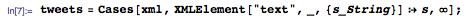 "tweets=Cases[xml,XMLElement[""text"",_,{s_String}]:>s,\[Infinity]]"