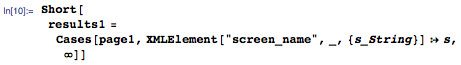 """Short[results1=Cases[page1,XMLElement[""""screen_name"""",_,{s_String}]:>s,\[Infinity]]]"""