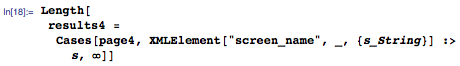 """Length[results4 = Cases[page4, XMLElement[""""screen_name"""", _, {s_String}] :> s, \[Infinity]]]"""