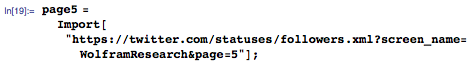 """page5=Import[""""https://twitter.com/statuses/followers.xml?screen_name=WolframResearch&page=5""""];"""