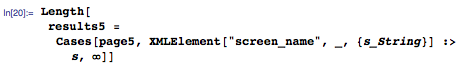 """Length[results5 = Cases[page5, XMLElement[""""screen_name"""", _, {s_String}] :> s, \[Infinity]]]"""