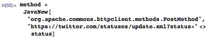 """method = JavaNew[""""org.apache.commons.httpclient.methods.PostMethod"""",""""https://twitter.com/statuses/update.xml?status=""""<>status]"""