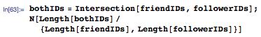 bothIDs=Intersection[friendIDs,followerIDs]; N[Length[bothIDs]/{Length[friendIDs],Length[followerIDs]}]
