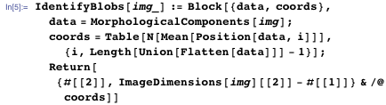 IdentifyBlobs[img_] := Block[{data, coords},   data = MorphologicalComponents[img];   coords =     Table[N[Mean[Position[data, i]]], {i,       Length[Union[Flatten[data]]] - 1}];   Return[{#[[2]], ImageDimensions[img][[2]] - #[[1]]} & /@ coords]]