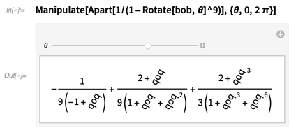 Manipulate[Apart[1/(1 - Rotate[bob, Θ]^9)], {Θ, 0, 2 π}]