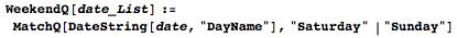 "WeekendQ[date_List] := MatchQ[DateString[date, ""DayName""], ""Saturday"" | ""Sunday""]"