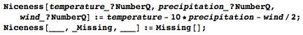 Niceness[temperature_?NumberQ, precipitation_?NumberQ, wind_?NumberQ] := temperature - 10*precipitation - wind/2; Niceness[___, _Missing, ___] := Missing[];