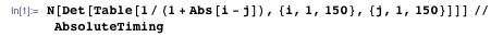 N[Det[Table[1/(1 + Abs[i - j]), {i, 1, 150}, {j, 1, 150}]]] // AbsoluteTiming