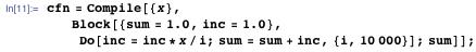 cfn = Compile[{x}, Block[{sum = 1.0, inc = 1.0}, Do[inc = inc*x/i; sum = sum + inc, {i, 10000}]; sum]];
