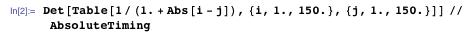 Det[Table[1/(1. + Abs[i - j]), {i, 1., 150.}, {j, 1., 150.}]] // AbsoluteTiming