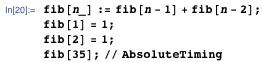 fib[n_] := fib[n - 1] + fib[n - 2]; fib[1] = 1; fib[2] = 1; fib[35]; // AbsoluteTiming