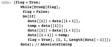 (flag = True; While[TrueQ[flag], flag = False; Do[If[data[[i]] > data[[i + 1]], temp = data[[i]]; data[[i]] = data[[i + 1]]; data[[i + 1]] = temp; flag = True], {i, 1, Length[data] - 1}]]; data); // AbsoluteTiming