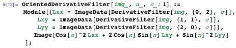 OrientedDerivativeFilter[img_, α_, σ_: 1] := Module[{Lxx = ImageData[DerivativeFilter[img, {0, 2}, σ]], Lxy = ImageData[DerivativeFilter[img, {1, 1}, σ]], Lyy = ImageData[DerivativeFilter[img, {2, 0}, σ]]}, Image[Cos[\α]^2 Lxx + 2 Cos[α] Sin[α] Lxy + Sin[α]^2 Lyy]];