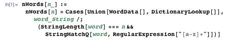 "nWords[n_] := nWords[n] = Cases[Union[WordData[], DictionaryLookup[]], word_String /; (StringLength[word] === n && StringMatchQ[word, RegularExpression[""[a-z]+""]])]"