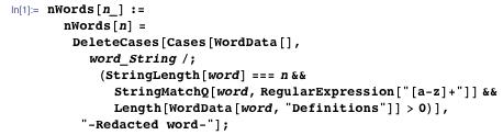 """nWords[n_] := nWords[n] = DeleteCases[Cases[WordData[], word_String /; (StringLength[word] === n && StringMatchQ[word, RegularExpression[""""[a-z]+""""]] && Length[WordData[word, """"Definitions""""]] > 0)], """"-Redacted word-""""];"""