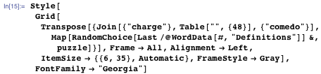 """Style[Grid[Transpose[{Join[{""""charge""""}, Table["""""""", {48}], {""""comedo""""}], Map[RandomChoice[Last /@ WordData[#, """"Definitions""""]] &, puzzle]}], Frame → All, Alignment → Left, ItemSize → {{6, 35}, Automatic}, FrameStyle → Gray], FontFamily → """"Georgia""""]"""