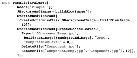 """ParallelEvaluate[Needs[""""Plaque`""""]; $BackgroundImage = buildSlowImage[]; StartScheduledTask[CreateScheduledTask[$BackgroundImage = buildSlowImage[], 60]]; StartScheduledTask[CreateScheduledTask[Export[""""ComponentTemp.jpg"""", buildFastImage[$BackgroundImage], """"JPEG"""", """"CompressionLevel"""" -> 0]; DeleteFile[""""Component.jpg""""]; RenameFile[""""ComponentTemp.jpg"""", """"Component.jpg""""], 10]], 1];"""