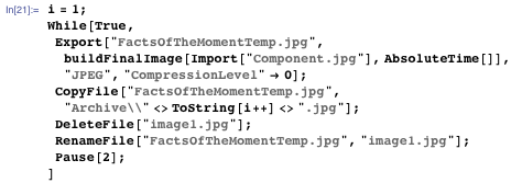 "i = 1; While[True, Export[""FactsOfTheMomentTemp.jpg"", buildFinalImage[Import[""Component.jpg""], AbsoluteTime[]], ""JPEG"", ""CompressionLevel"" -> 0]; CopyFile[""FactsOfTheMomentTemp.jpg"", ""Archive\\"" <> ToString[i++] <> "".jpg""]; DeleteFile[""image1.jpg""]; RenameFile[""FactsOfTheMomentTemp.jpg"", ""image1.jpg""];  Pause[2];]"