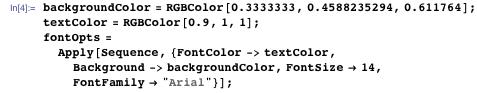 """backgroundColor = RGBColor[0.3333333, 0.4588235294, 0.611764]; textColor = RGBColor[0.9, 1, 1]; fontOpts =  Apply[Sequence, {FontColor -> textColor, Background -> backgroundColor, FontSize -> 14, FontFamily -> """"Arial""""}];"""