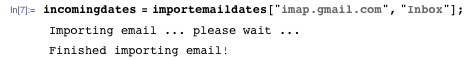 "incomingdates = importemaildates[""imap.gmail.com"", ""Inbox""]; Importing email ... please wait ... Finished importing email!"