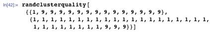 randclusterquality[{{1, 9, 9, 9, 9, 9, 9, 9, 9, 9, 9, 9, 9, 9, 9}, {1, 1, 1, 1, 1, 1, 1, 1, 1, 1, 1, 1, 1, 1, 1, 1, 1, 1, 1, 1, 1, 1, 1, 1, 1, 1, 1, 1, 9, 9, 9}}]