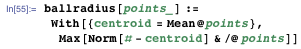 ballradius[points_] :=  With[{centroid = Mean@points}, Max[Norm[# - centroid] & /@ points]]