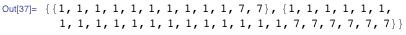 {{1, 1, 1, 1, 1, 1, 1, 1, 1, 1, 7, 7}, {1, 1, 1, 1, 1, 1, 1, 1, 1, 1, 1, 1, 1, 1, 1, 1, 1, 1, 1, 7, 7, 7, 7, 7, 7}}