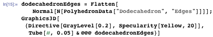 """dodecahedronEdges = Flatten[Normal[N[PolyhedronData[""""Dodecahedron"""", """"Edges""""]]]]; Graphics3D[{Directive[GrayLevel[0.2], Specularity[Yellow, 20]], Tube[#, 0.05] & @@@ dodecahedronEdges}]"""