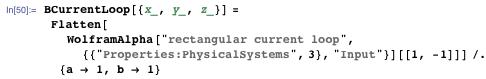 """BCurrentLoop[{x_, y_, z_}] = Flatten[WolframAlpha[""""rectangular current loop"""", {{""""Properties:PhysicalSystems"""", 3}, """"Input""""}][[1, -1]]] /. {a → 1, b → 1}"""