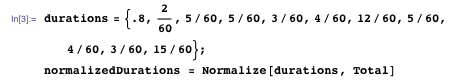 durations = {.8, 2/60, 5/60, 5/60, 3/60, 4/60, 12/60, 5/60, 4/60, 3/60, 15/60}; normalizedDurations = Normalize[durations, Total]