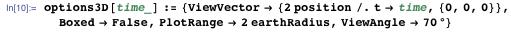 options3D[   time_] := {ViewVector → {2 position /. t → time, {0, 0, 0}}, Boxed → False, PlotRange → 2 earthRadius, ViewAngle → 70°}