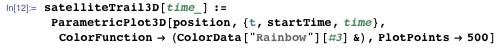 """satelliteTrail3D[time_] := ParametricPlot3D[position, {t, startTime, time}, ColorFunction → (ColorData[""""Rainbow""""][#3] &), PlotPoints → 500]"""