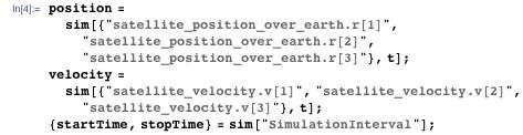 "position = sim[{""satellite_position_over_earth.r[1]"", ""satellite_position_over_earth.r[2]"", ""satellite_position_over_earth.r[3]""}, t]; velocity = sim[{""satellite_velocity.v[1]"", ""satellite_velocity.v[2]"", ""satellite_velocity.v[3]""}, t]; {startTime, stopTime} = sim[""SimulationInterval""];"