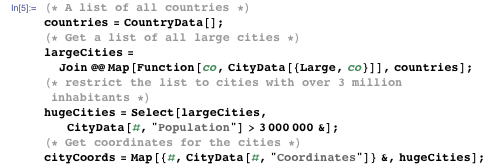 """(* A list of all countries *) countries = CountryData[]; (* Get a list of all large cities *)  largeCities = Join @@ Map[Function[co, CityData[{Large, co}]], countries]; (* restrict the list to cities with over 3 million inhabitants *)  hugeCities = Select[largeCities, CityData[#, """"Population""""] > 3000000 &]; (* Get coordinates for the cities *) cityCoords = Map[{#, CityData[#, """"Coordinates""""]} &, hugeCities];"""