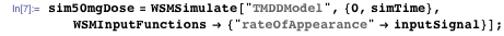 "sim50mgDose = WSMSimulate[""TMDDModel"", {0, simTime},  WSMInputFunctions → {""rateOfAppearance"" → inputSignal}];"