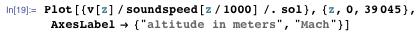 """Plot[{v[z]/soundspeed[z/1000] /. sol}, {z, 0, 39045},   AxesLabel → {""""altitude in meters"""", """"Mach""""}]"""