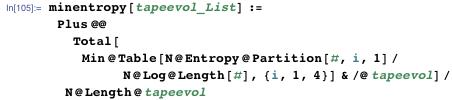 minentropy[tapeevol_List] :=   Plus @@ Total[     Min@Table[         N@Entropy@Partition[#, i, 1]/N@Log@Length[#], {i, 1, 4}] & /@       tapeevol]/N@Length@tapeevol