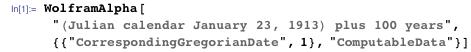 "WolframAlpha[""(Julian calendar January 23, 1913) plus 100 years"",  {{""CorrespondingGregorianDate"", 1}, ""ComputableData""}]"