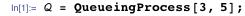 Q = QueueingProcess[3, 5];