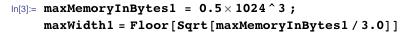 maxMemoryInBytes1 = 0.5 1024^3 ; maxWidth1 = Floor[Sqrt[maxMemoryInBytes1/3.0]]