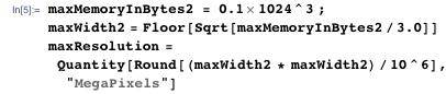 "maxMemoryInBytes2 = 0.1 1024^3 ; maxWidth2 = Floor[Sqrt[maxMemoryInBytes2/3.0]] maxResolution =   Quantity[Round[(maxWidth2 * maxWidth2)/10^6], ""MegaPixels""]"