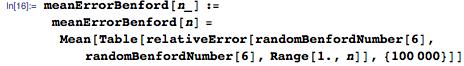 meanErrorBenford[n_] :=   meanErrorBenford[n] =    Mean[Table[     relativeError[randomBenfordNumber[6], randomBenfordNumber[6], Range[1., n]], {100000}]]