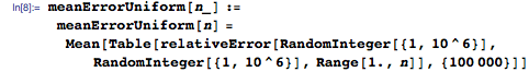meanErrorUniform[n_] :=   meanErrorUniform[n] =    Mean[Table[     relativeError[RandomInteger[{1, 10^6}], RandomInteger[{1, 10^6}], Range[1., n]], {100000}]]