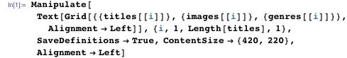 Manipulate[  Text[Grid[{{titles[[i]]}, {images[[i]]}, {genres[[i]]}},     Alignment -> Left]], {i, 1, Length[titles], 1},   SaveDefinitions -> True, ContentSize -> {420, 220},   Alignment -> Left]