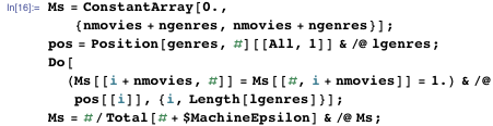 Ms = ConstantArray[0., {nmovies + ngenres, nmovies + ngenres}]; pos = Position[genres, #][[All, 1]] & /@ lgenres; Do[   (Ms[[i + nmovies, #]] = Ms[[#, i + nmovies]] = 1.) & /@     pos[[i]], {i, Length[lgenres]}]; Ms = #/Total[# + $MachineEpsilon] & /@ Ms;