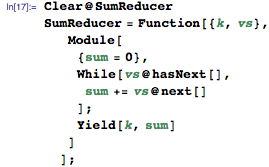 Clear@SumReducer SumReducer = Function[{k, vs}, Module[{sum = 0}, While[vs@hasNext[], sum += vs@next[]]; Yield[k, sum]]];