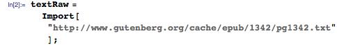 "textRaw = Import[""http://www.gutenberg.org/cache/epub/1342/pg1342.txt""];"